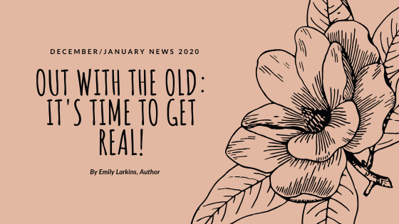 Blog header, December and January news 2020. Out with the old: It's Time to Get Real, by Emily Larkins, Author. Brand flower image on soft-pink background.